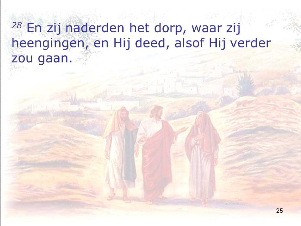 25 28 En zij naderden het dorp, waar zij heengingen, en Hij deed, alsof Hij verder zou gaan.
