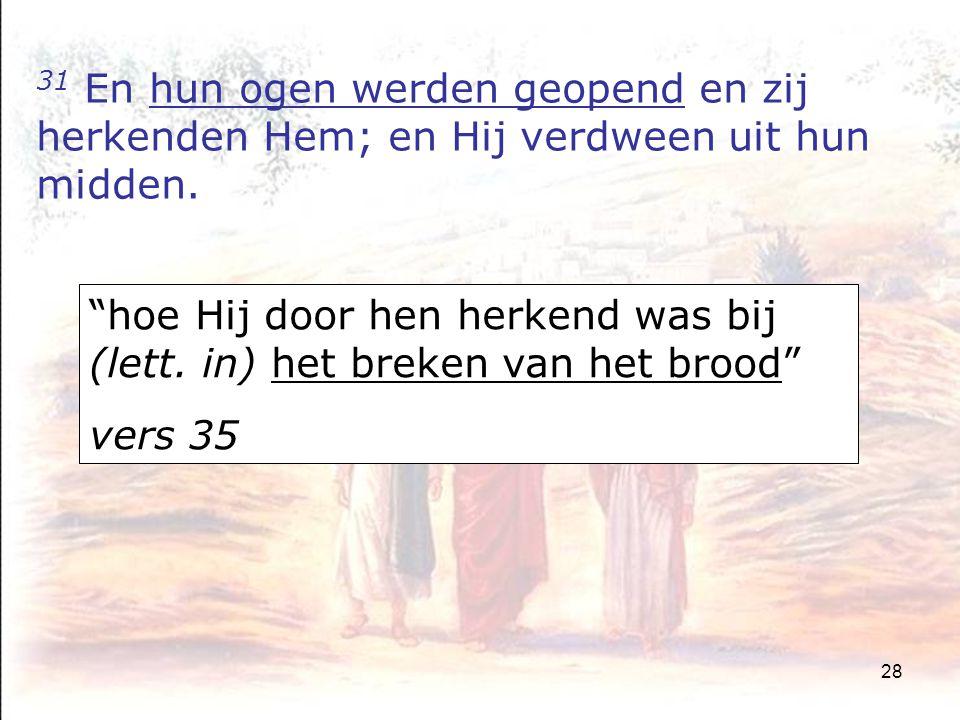 28 31 En hun ogen werden geopend en zij herkenden Hem; en Hij verdween uit hun midden.