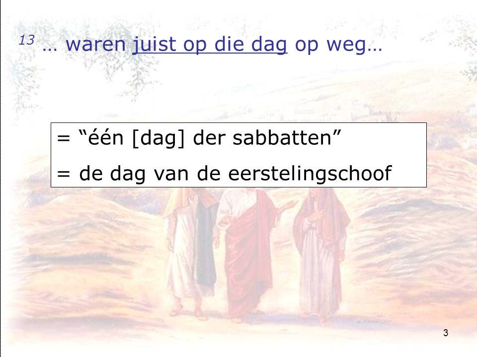 3 13 … waren juist op die dag op weg… = één [dag] der sabbatten = de dag van de eerstelingschoof