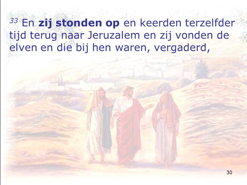 30 33 En zij stonden op en keerden terzelfder tijd terug naar Jeruzalem en zij vonden de elven en die bij hen waren, vergaderd,