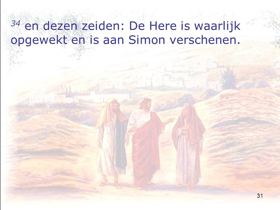 31 34 en dezen zeiden: De Here is waarlijk opgewekt en is aan Simon verschenen.