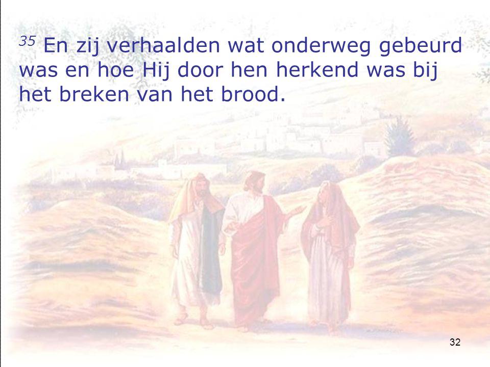 32 35 En zij verhaalden wat onderweg gebeurd was en hoe Hij door hen herkend was bij het breken van het brood.