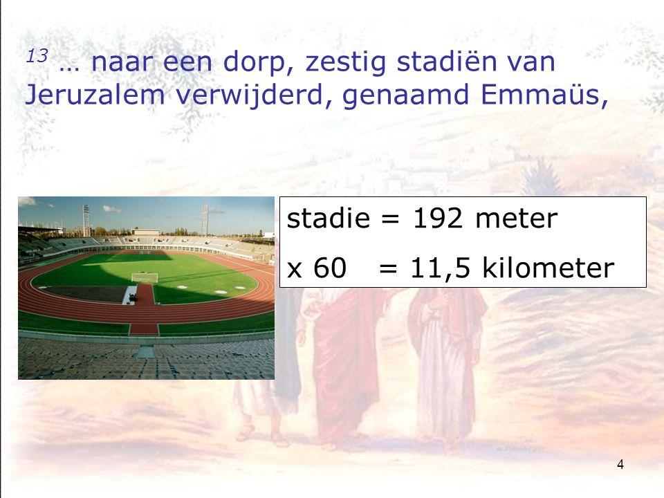 4 13 … naar een dorp, zestig stadiën van Jeruzalem verwijderd, genaamd Emmaüs, stadie = 192 meter x 60 = 11,5 kilometer