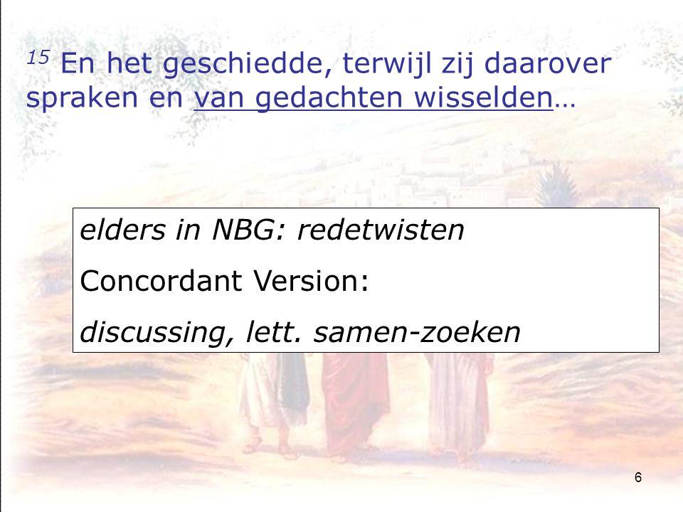 6 15 En het geschiedde, terwijl zij daarover spraken en van gedachten wisselden… elders in NBG: redetwisten Concordant Version: discussing, lett.