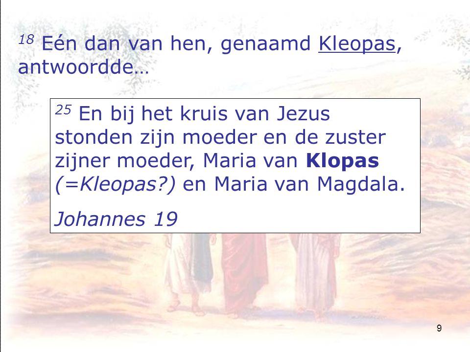 9 18 Eén dan van hen, genaamd Kleopas, antwoordde… 25 En bij het kruis van Jezus stonden zijn moeder en de zuster zijner moeder, Maria van Klopas (=Kleopas?) en Maria van Magdala.