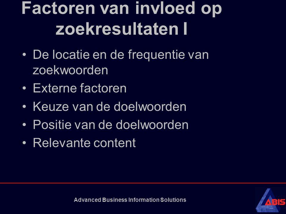 Advanced Business Information Solutions Factoren van invloed op zoekresultaten I De locatie en de frequentie van zoekwoorden Externe factoren Keuze van de doelwoorden Positie van de doelwoorden Relevante content