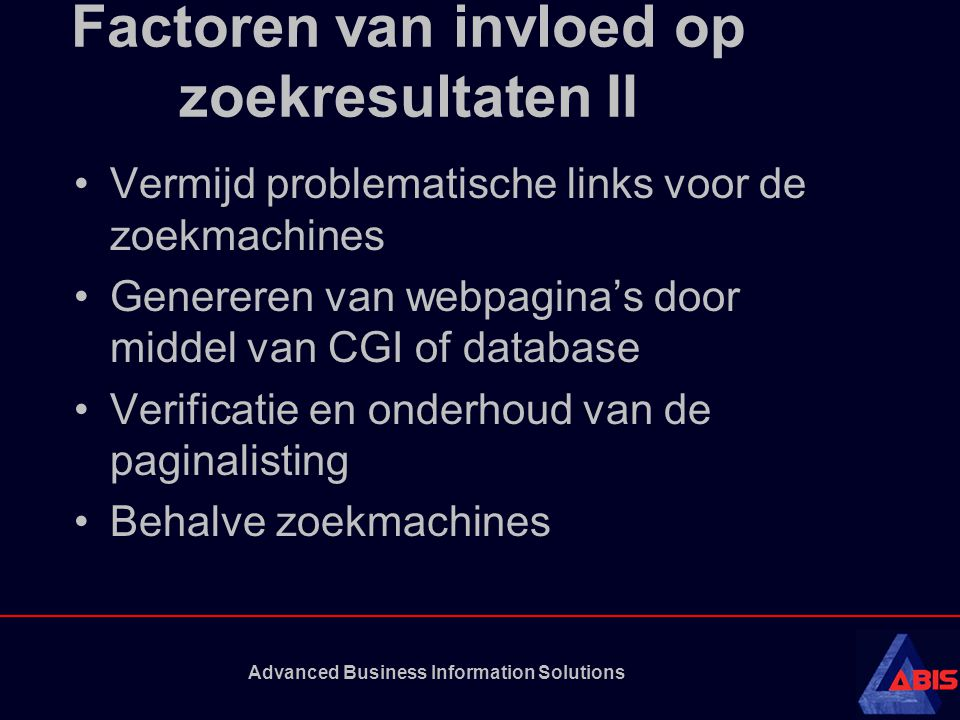 Advanced Business Information Solutions Factoren van invloed op zoekresultaten II Vermijd problematische links voor de zoekmachines Genereren van webpagina's door middel van CGI of database Verificatie en onderhoud van de paginalisting Behalve zoekmachines