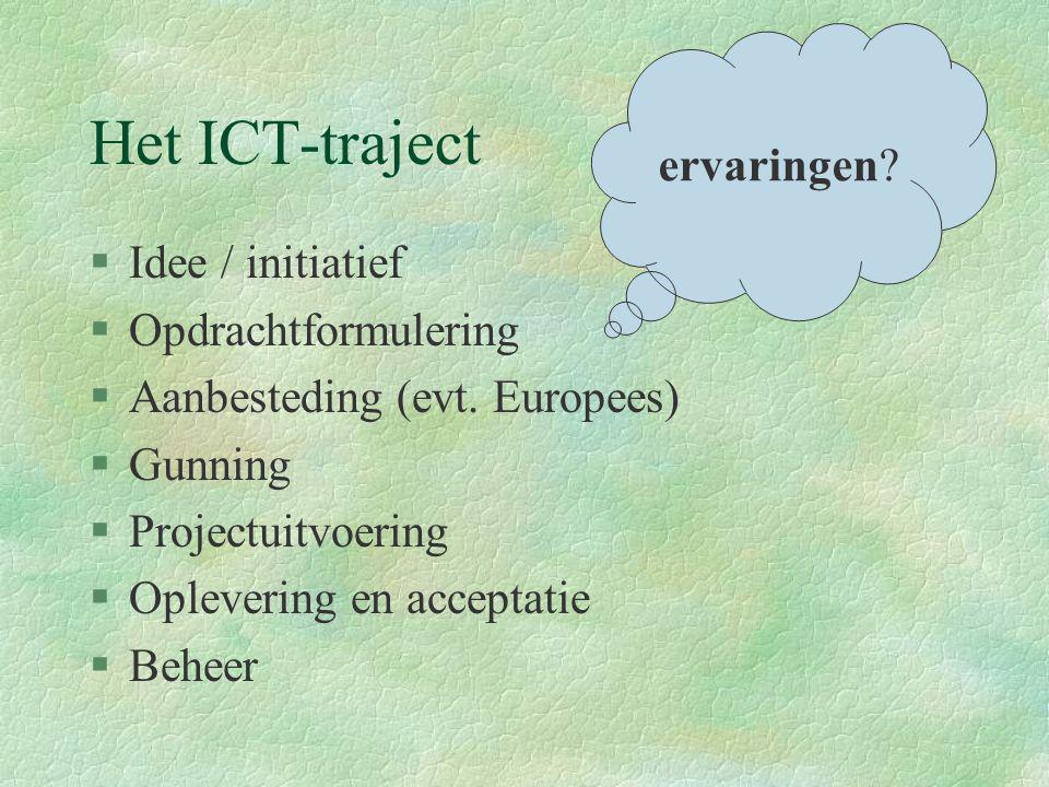 Het ICT-traject §Idee / initiatief §Opdrachtformulering §Aanbesteding (evt. Europees) §Gunning §Projectuitvoering §Oplevering en acceptatie §Beheer er