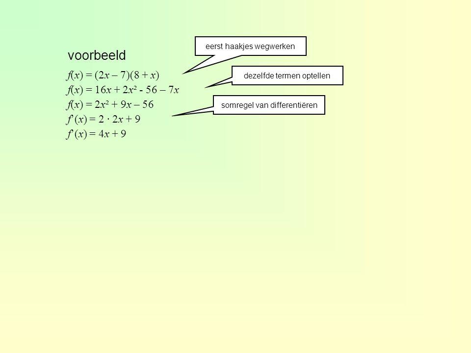voorbeeld f(x) = (2x – 7)(8 + x) f(x) = 16x + 2x² - 56 – 7x f(x) = 2x² + 9x – 56 f'(x) = 2 · 2x + 9 f'(x) = 4x + 9 eerst haakjes wegwerken dezelfde te