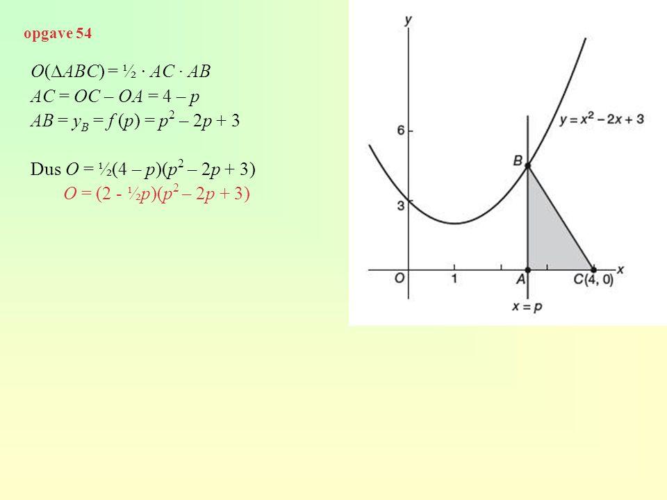 O(∆ABC) = ½ · AC · AB AC = OC – OA = 4 – p AB = y B = f (p) = p 2 – 2p + 3 Dus O = ½(4 – p)(p 2 – 2p + 3) O = (2 - ½p)(p 2 – 2p + 3) opgave 54