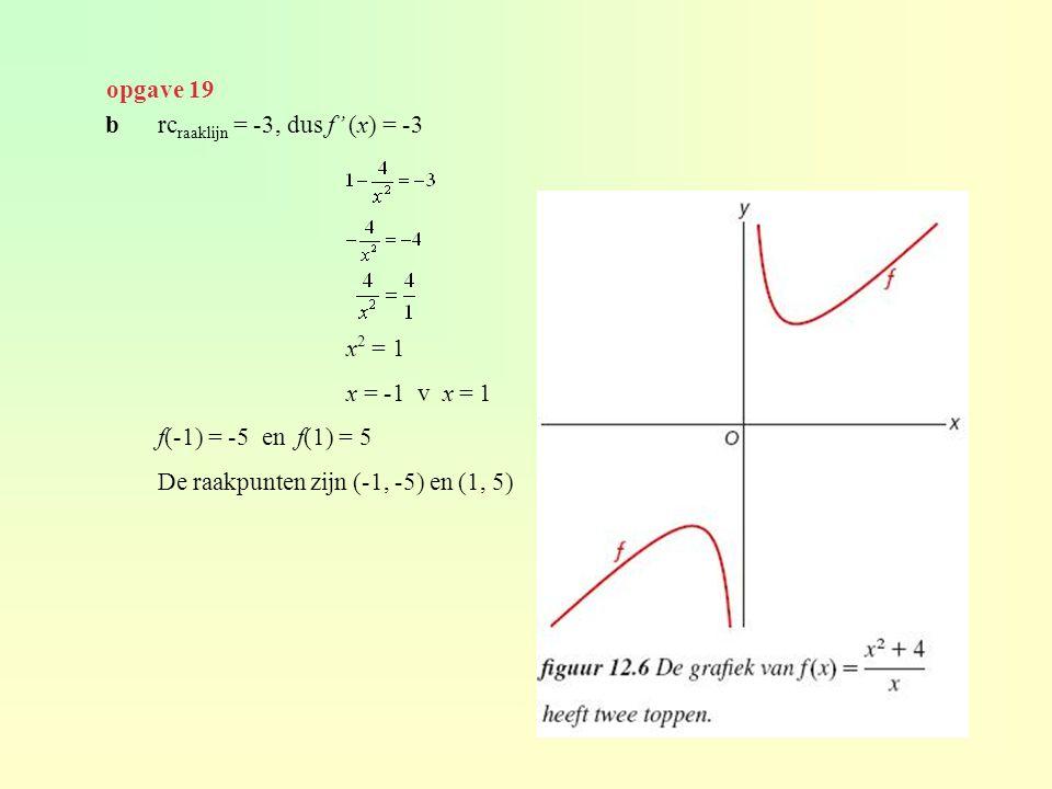 brc raaklijn = -3, dus f' (x) = -3 x 2 = 1 x = -1 v x = 1 f(-1) = -5 en f(1) = 5 De raakpunten zijn (-1, -5) en (1, 5) opgave 19