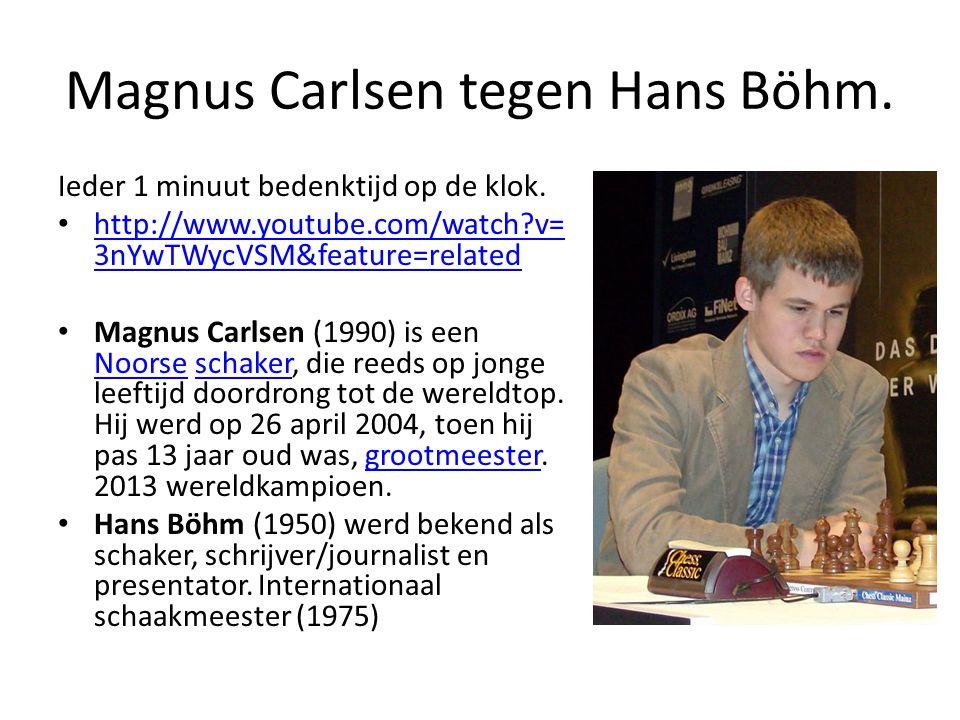Magnus Carlsen tegen Hans Böhm. Ieder 1 minuut bedenktijd op de klok. http://www.youtube.com/watch?v= 3nYwTWycVSM&feature=related http://www.youtube.c