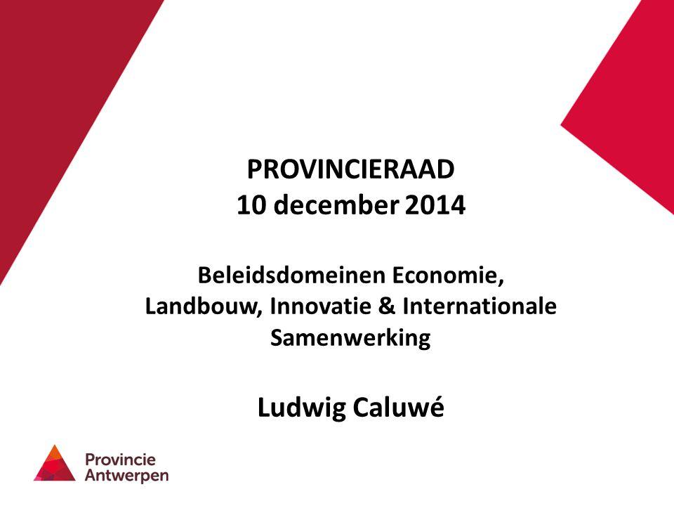 PROVINCIERAAD 10 december 2014 Beleidsdomeinen Economie, Landbouw, Innovatie & Internationale Samenwerking Ludwig Caluwé