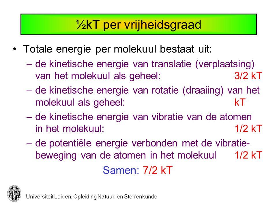 Universiteit Leiden, Opleiding Natuur- en Sterrenkunde ½kT per vrijheidsgraad Totale energie per molekuul bestaat uit: –de kinetische energie van tran