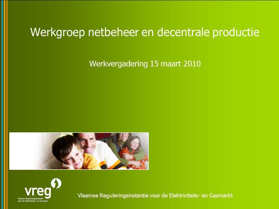 Vlaamse Reguleringsinstantie voor de Elektriciteits- en Gasmarkt Werkgroep netbeheer en decentrale productie Werkvergadering 15 maart 2010