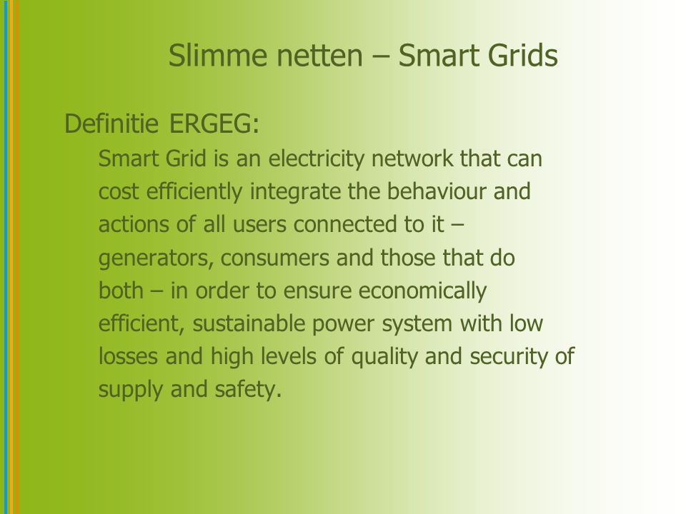 Slimme netten – Smart Grids Definitie ERGEG: Smart Grid is an electricity network that can cost efficiently integrate the behaviour and actions of all users connected to it – generators, consumers and those that do both – in order to ensure economically efficient, sustainable power system with low losses and high levels of quality and security of supply and safety.