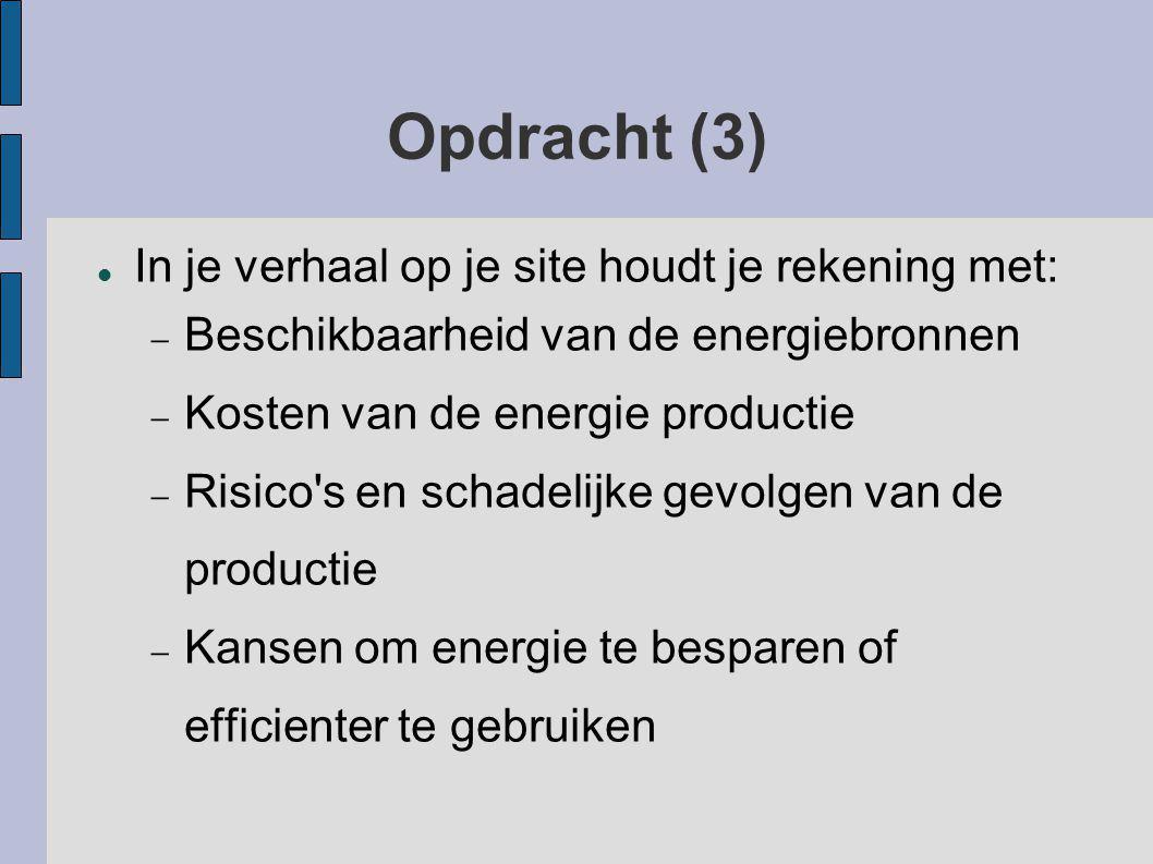 Opdracht (3) In je verhaal op je site houdt je rekening met:  Beschikbaarheid van de energiebronnen  Kosten van de energie productie  Risico s en schadelijke gevolgen van de productie  Kansen om energie te besparen of efficienter te gebruiken