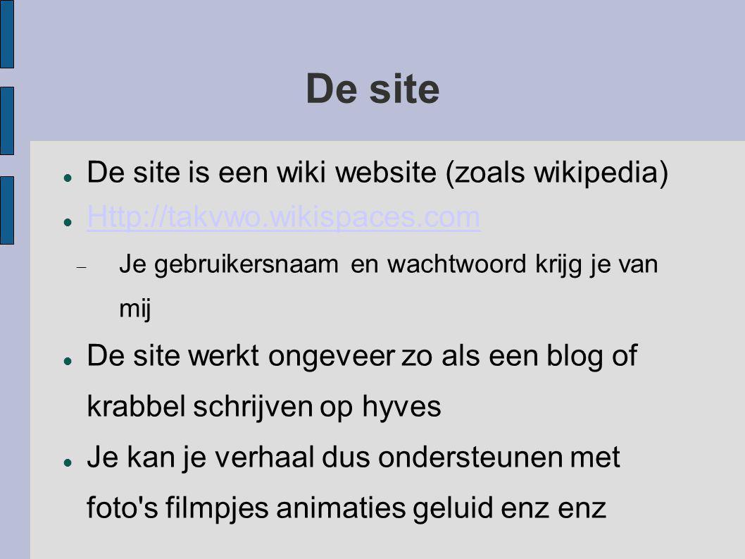 De site De site is een wiki website (zoals wikipedia) Http://takvwo.wikispaces.com  Je gebruikersnaam en wachtwoord krijg je van mij De site werkt ongeveer zo als een blog of krabbel schrijven op hyves Je kan je verhaal dus ondersteunen met foto s filmpjes animaties geluid enz enz