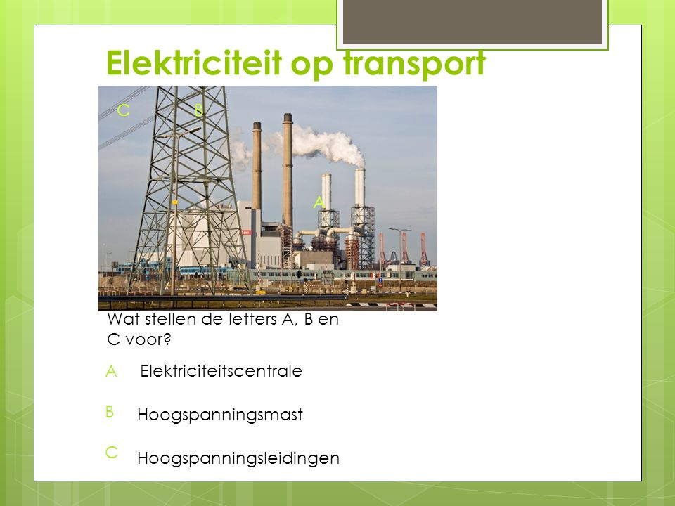 Elektriciteit op transport A BC Wat stellen de letters A, B en C voor? ABCABC Elektriciteitscentrale Hoogspanningsmast Hoogspanningsleidingen