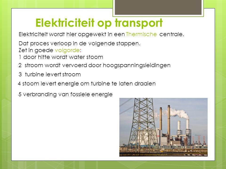 Elektriciteit op transport Elektriciteit wordt hier opgewekt in een centrale. Thermische Dat proces verloop in de volgende stappen. Zet in goede volgo