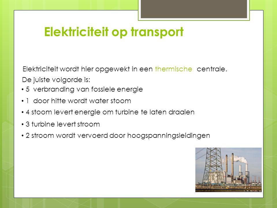 Elektriciteit op transport Elektriciteit wordt hier opgewekt in een centrale. thermische De juiste volgorde is: 5 verbranding van fossiele energie 1 d