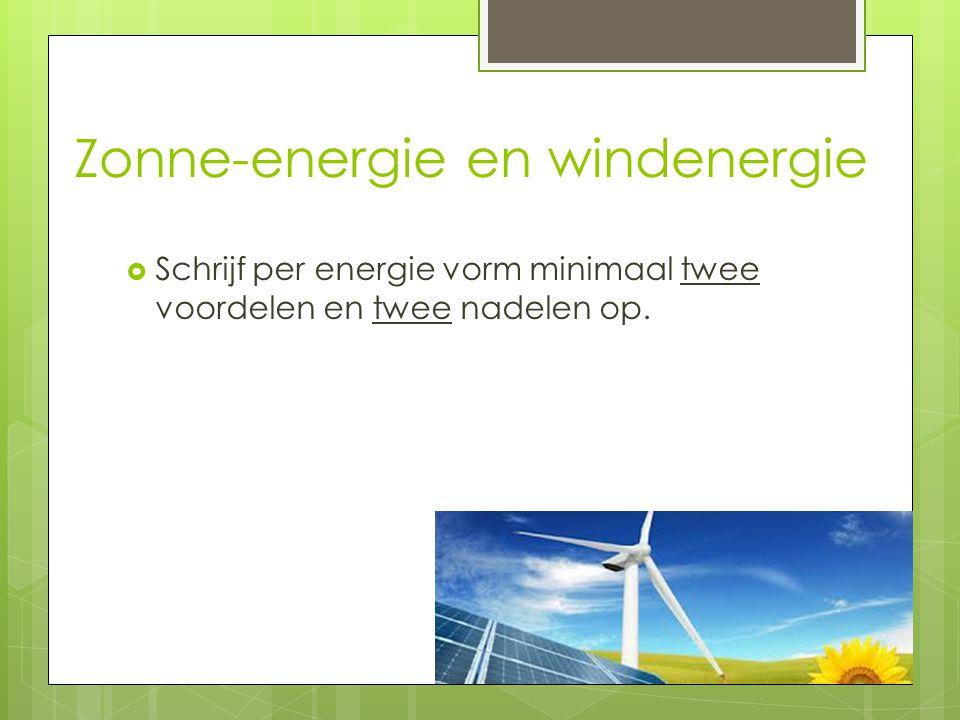 Zonne-energie en windenergie  Schrijf per energie vorm minimaal twee voordelen en twee nadelen op.