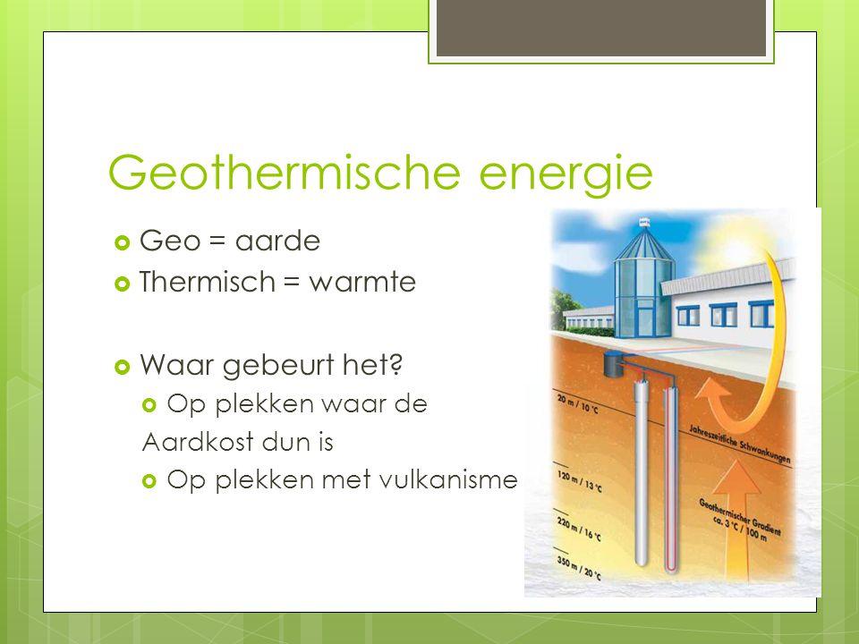 Geothermische energie  Geo = aarde  Thermisch = warmte  Waar gebeurt het?  Op plekken waar de Aardkost dun is  Op plekken met vulkanisme