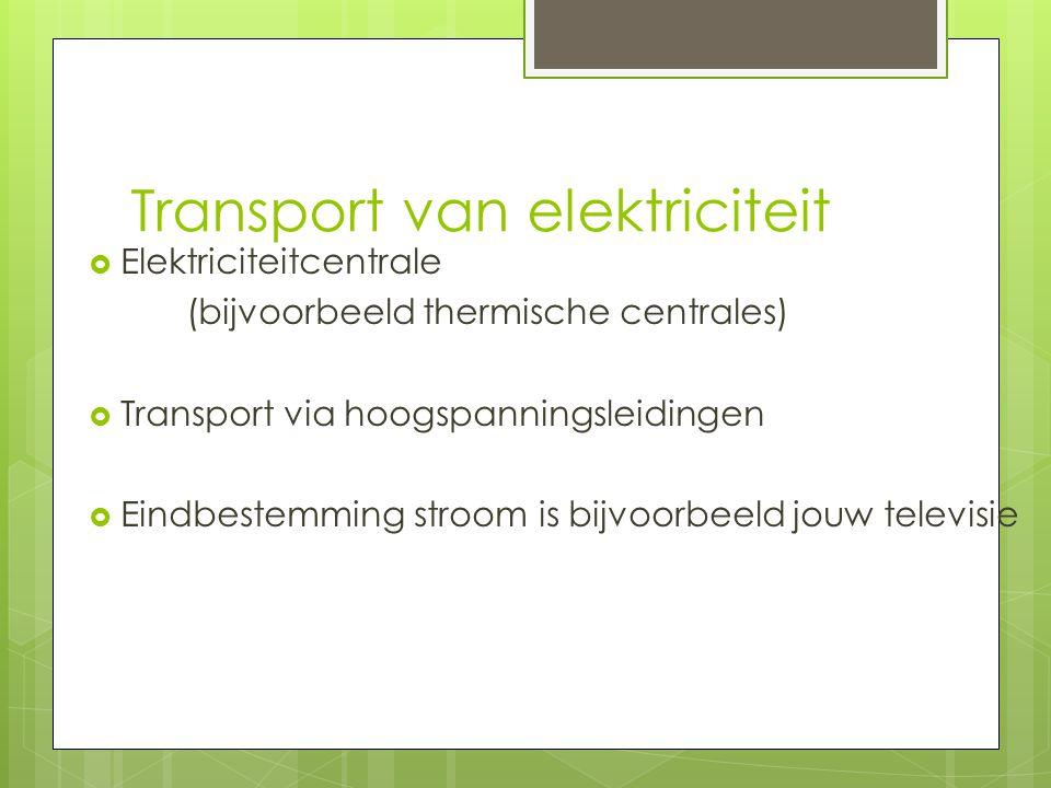 Transport van elektriciteit  Elektriciteitcentrale (bijvoorbeeld thermische centrales)  Transport via hoogspanningsleidingen  Eindbestemming stroom