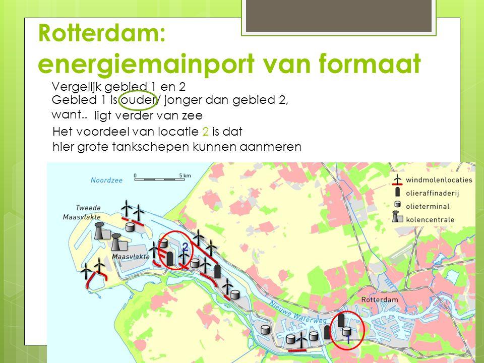 Rotterdam: energiemainport van formaat Vergelijk gebied 1 en 2 Gebied 1 is ouder/ jonger dan gebied 2, want.. 1 2 ligt verder van zee Het voordeel van