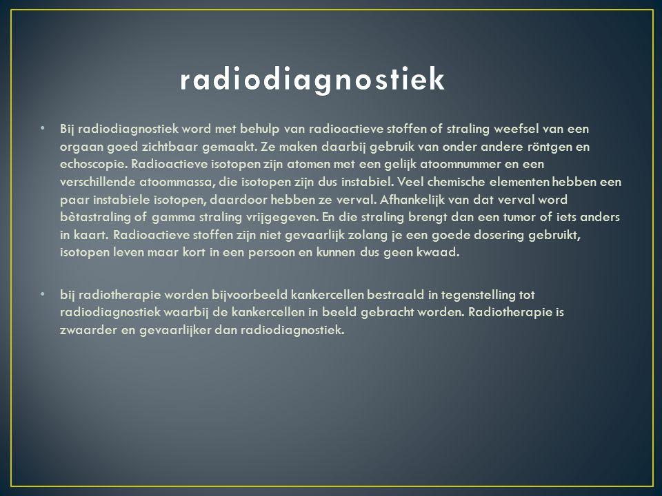 Bij radiodiagnostiek word met behulp van radioactieve stoffen of straling weefsel van een orgaan goed zichtbaar gemaakt. Ze maken daarbij gebruik van