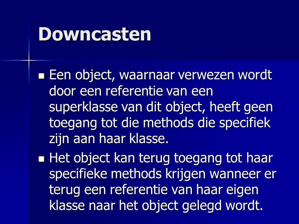 Downcasten Het object kan terug toegang tot haar specifieke methods krijgen wanneer er terug een referentie van haar eigen klasse naar het object gelegd wordt.