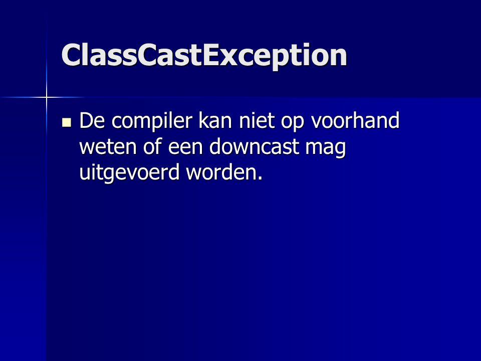ClassCastException De compiler kan niet op voorhand weten of een downcast mag uitgevoerd worden.