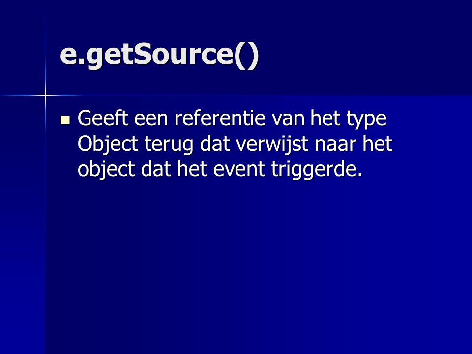e.getSource() Geeft een referentie van het type Object terug dat verwijst naar het object dat het event triggerde.