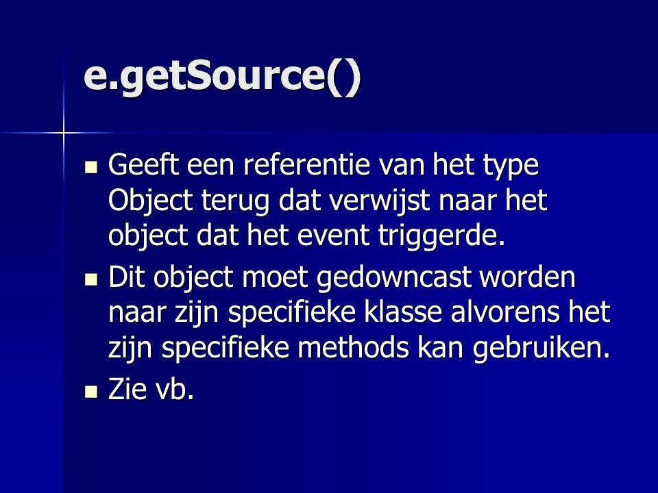 e.getSource() Dit object moet gedowncast worden naar zijn specifieke klasse alvorens het zijn specifieke methods kan gebruiken.