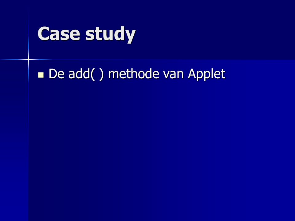 Case study De add( ) methode van Applet De add( ) methode van Applet