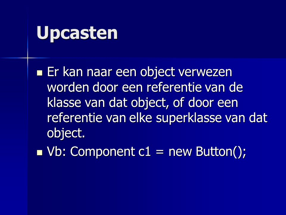 Upcasten Vb: Component c1 = new Button(); Vb: Component c1 = new Button();