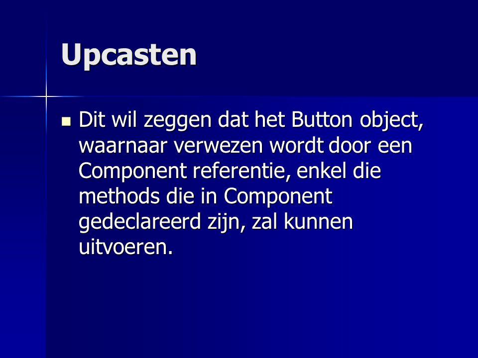 Upcasten Dit wil zeggen dat het Button object, waarnaar verwezen wordt door een Component referentie, enkel die methods die in Component gedeclareerd zijn, zal kunnen uitvoeren.