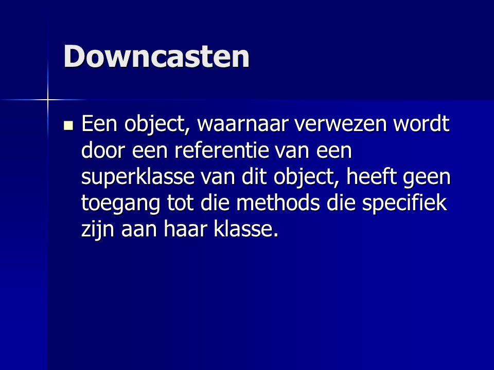 Downcasten Een object, waarnaar verwezen wordt door een referentie van een superklasse van dit object, heeft geen toegang tot die methods die specifiek zijn aan haar klasse.