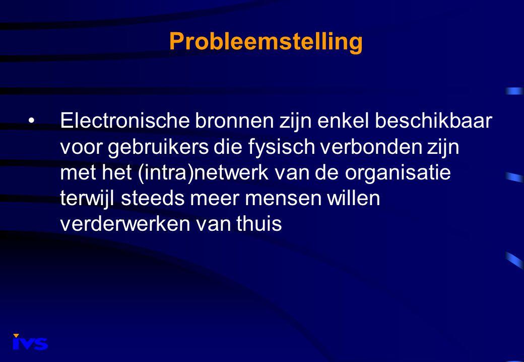 Probleemstelling Electronische bronnen zijn enkel beschikbaar voor gebruikers die fysisch verbonden zijn met het (intra)netwerk van de organisatie terwijl steeds meer mensen willen verderwerken van thuis