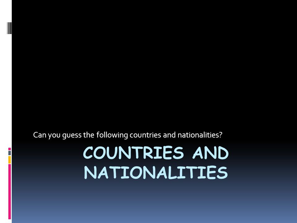 COUNTRIES AND NATIONALITIES Can you guess the following countries and nationalities?