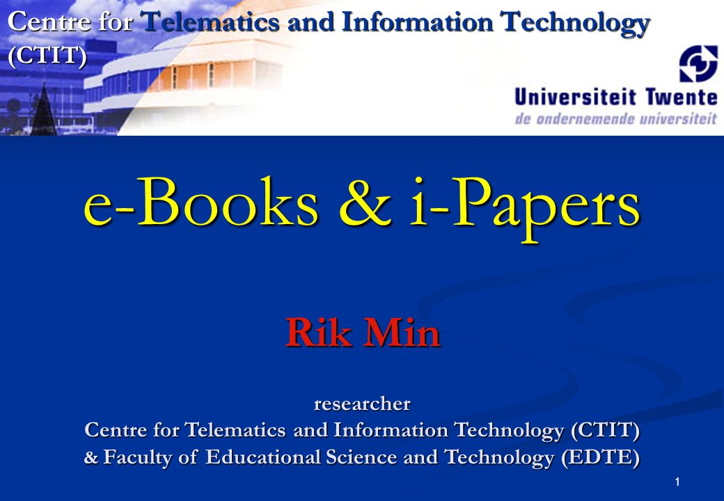 1 e-Books & i-Papers Rik Min researcher Centre for Telematics and Information Technology (CTIT) & Faculty of Educational Science and Technology (EDTE) Centre for Telematics and Information Technology (CTIT)