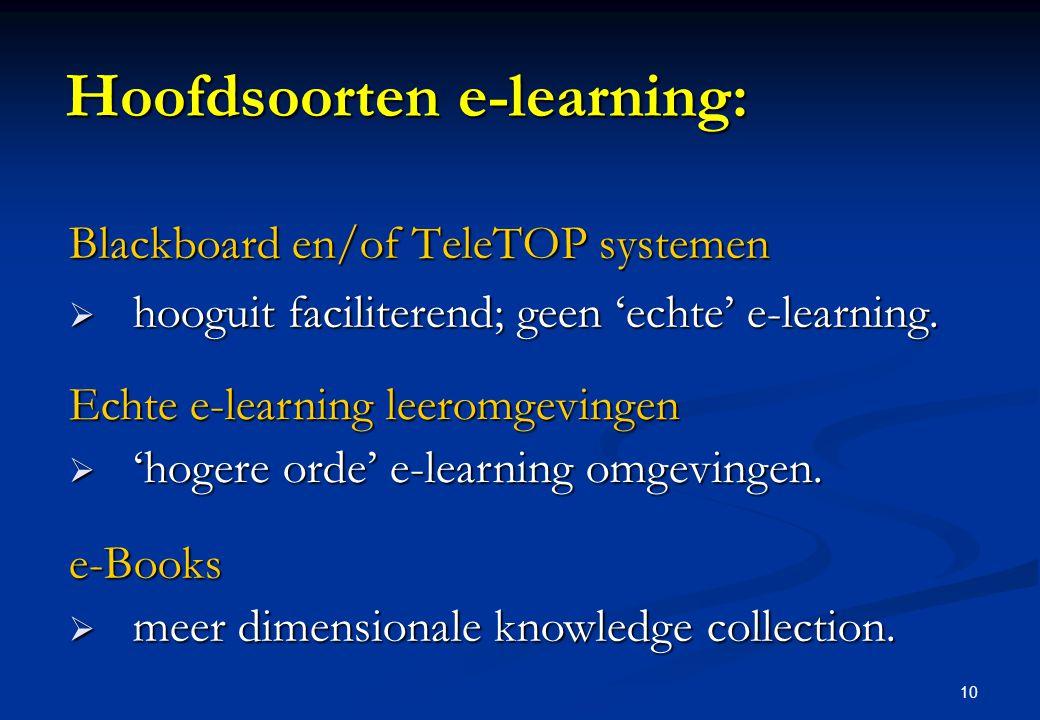10 Hoofdsoorten e-learning: Blackboard en/of TeleTOP systemen  hooguit faciliterend; geen 'echte' e-learning. Echte e-learning leeromgevingen  'hoge