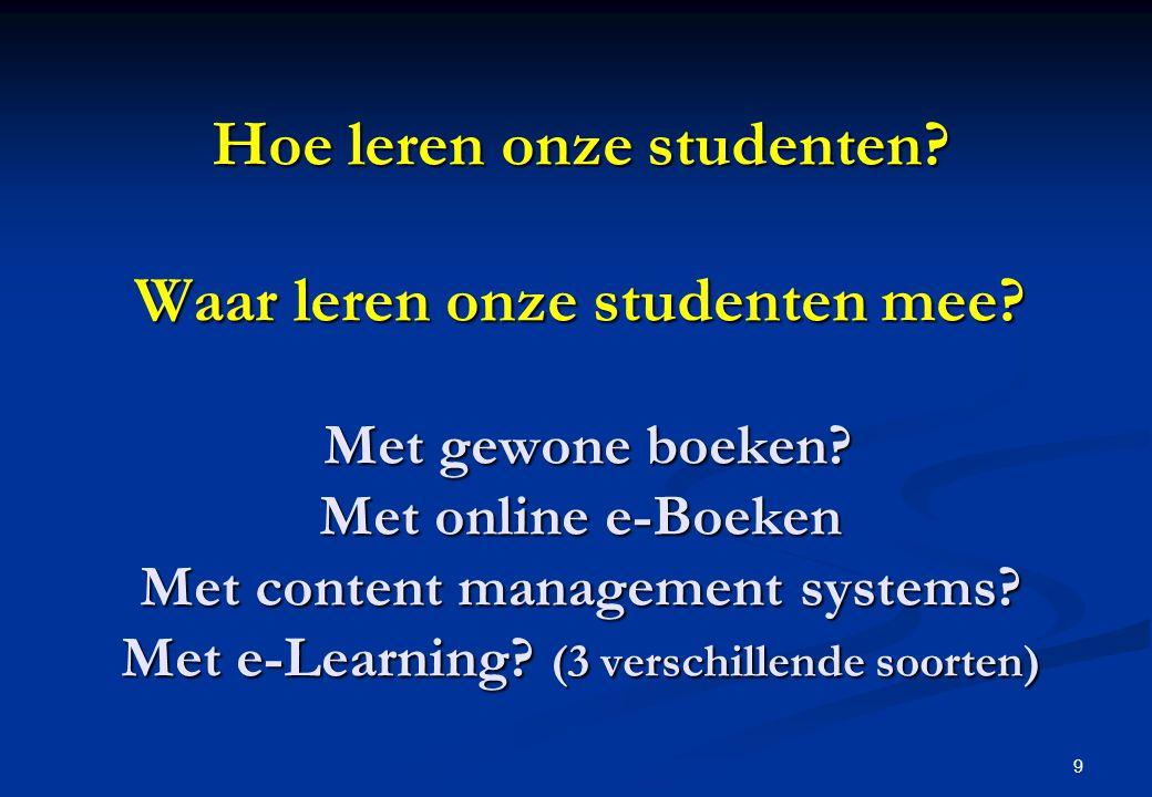 9 Hoe leren onze studenten? Waar leren onze studenten mee? Met gewone boeken? Met online e-Boeken Met content management systems? Met e-Learning? (3 v