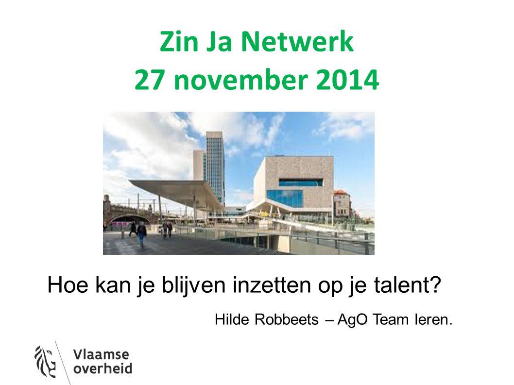 Zin Ja Netwerk 27 november 2014 Hoe kan je blijven inzetten op je talent? Hilde Robbeets – AgO Team leren.