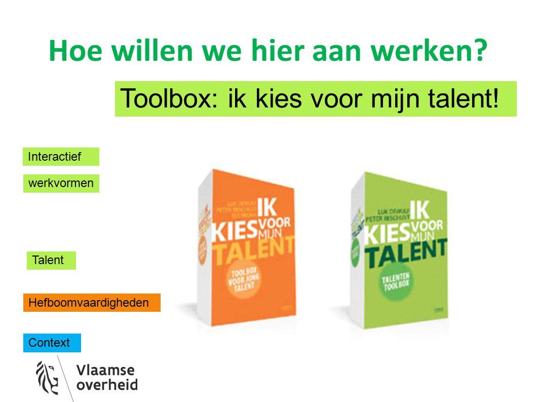 Hoe willen we hier aan werken? Interactief werkvormen Toolbox: ik kies voor mijn talent! Talent Hefboomvaardigheden Context