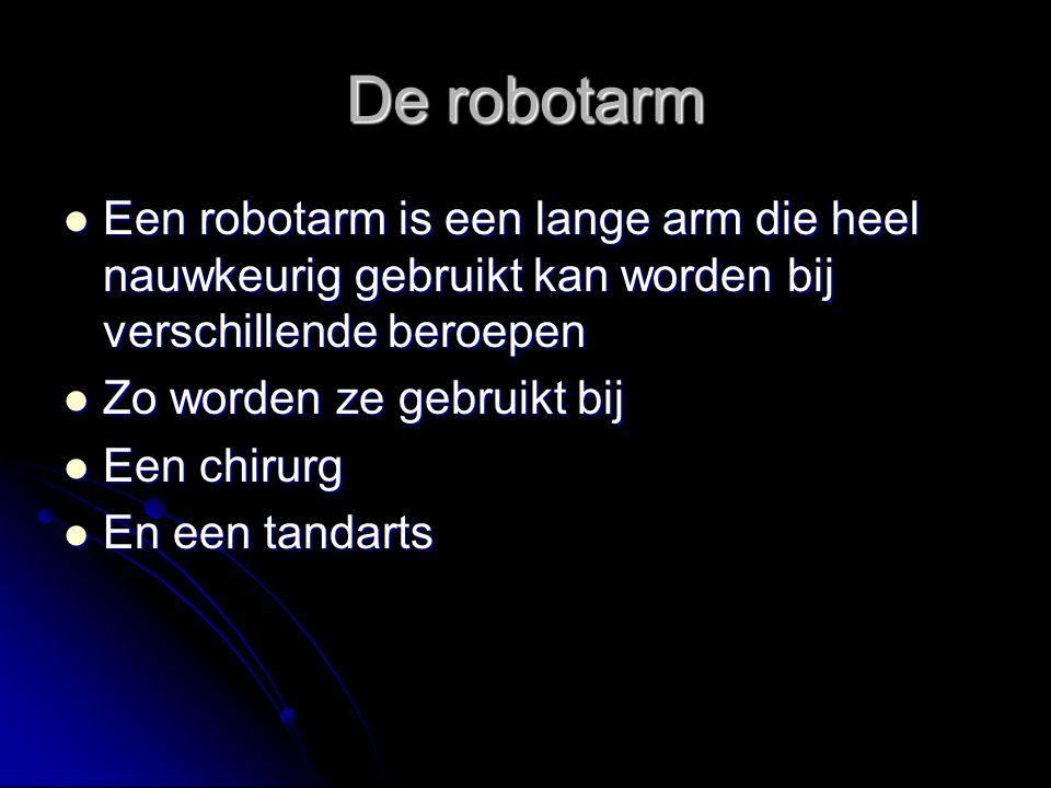 De robotarm Een robotarm is een lange arm die heel nauwkeurig gebruikt kan worden bij verschillende beroepen Een robotarm is een lange arm die heel na