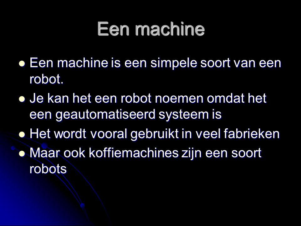 Een machine Een machine is een simpele soort van een robot. Een machine is een simpele soort van een robot. Je kan het een robot noemen omdat het een