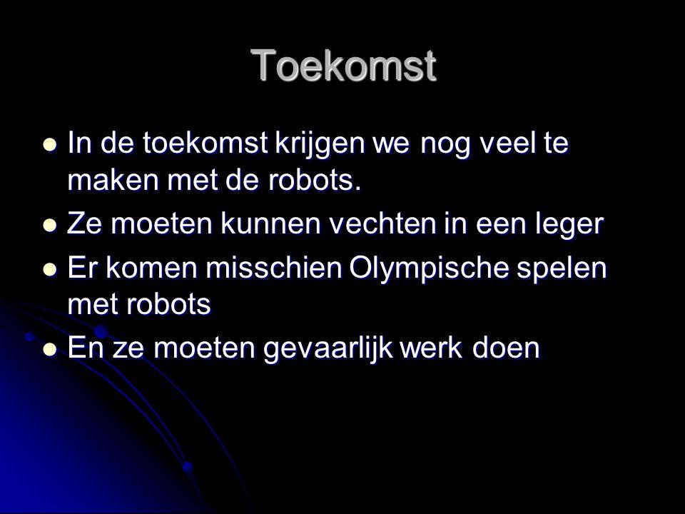 Toekomst In de toekomst krijgen we nog veel te maken met de robots. In de toekomst krijgen we nog veel te maken met de robots. Ze moeten kunnen vechte