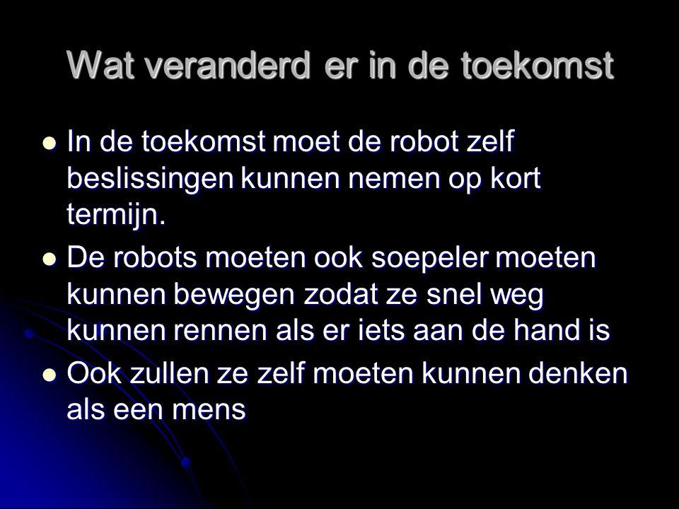 Wat veranderd er in de toekomst In de toekomst moet de robot zelf beslissingen kunnen nemen op kort termijn. In de toekomst moet de robot zelf besliss