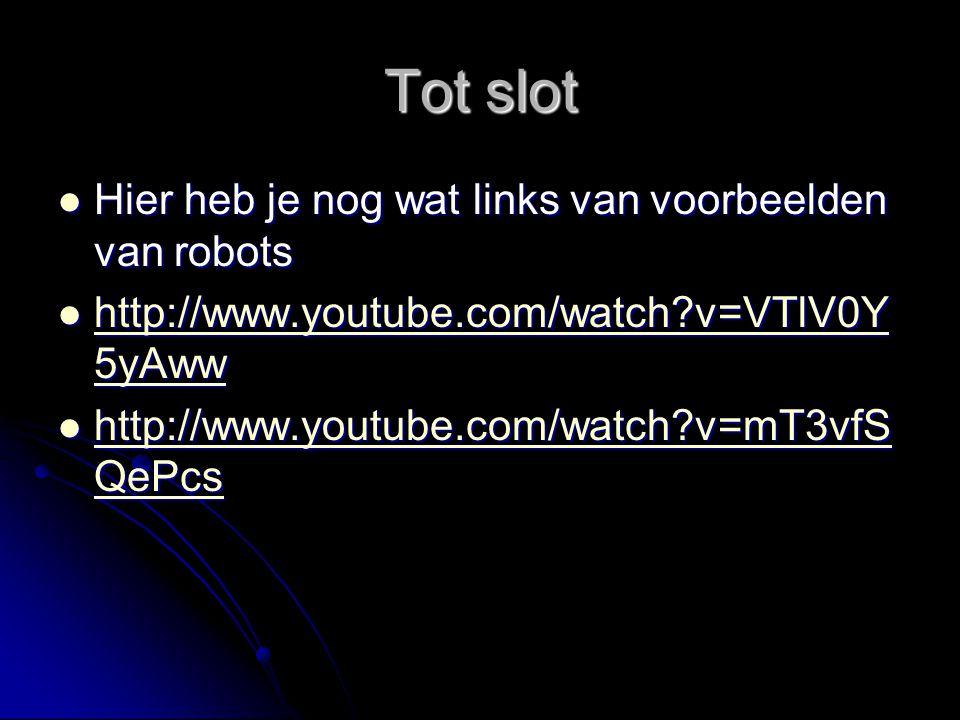 Tot slot Hier heb je nog wat links van voorbeelden van robots Hier heb je nog wat links van voorbeelden van robots http://www.youtube.com/watch?v=VTlV